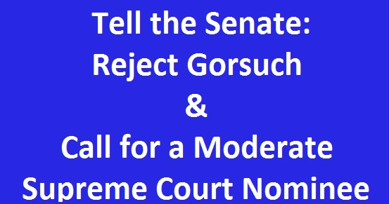 Tell the Senate: Reject Gorsuch, Call for Moderate Supreme Court Nominee